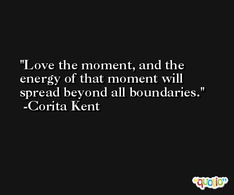 Love the moment, and the energy of that moment will spread beyond all boundaries. -Corita Kent