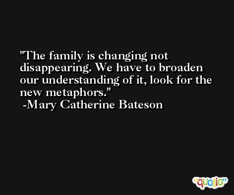 The family is changing not disappearing. We have to broaden our understanding of it, look for the new metaphors. -Mary Catherine Bateson