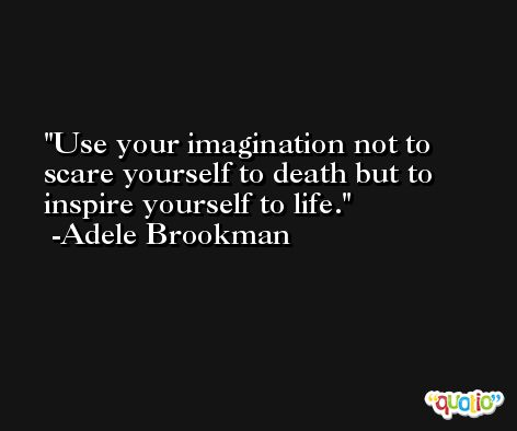 Use your imagination not to scare yourself to death but to inspire yourself to life. -Adele Brookman