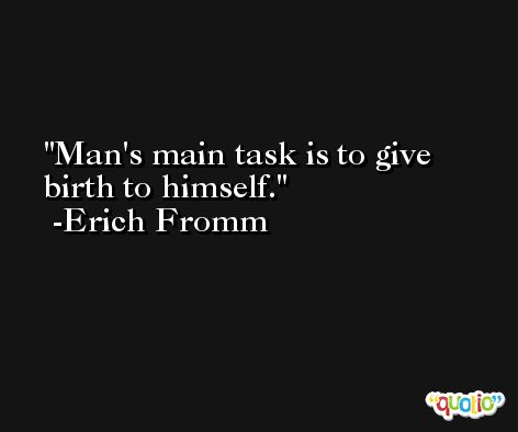 Man's main task is to give birth to himself. -Erich Fromm