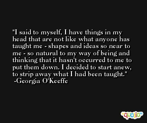 I said to myself, I have things in my head that are not like what anyone has taught me - shapes and ideas so near to me - so natural to my way of being and thinking that it hasn't occurred to me to put them down. I decided to start anew, to strip away what I had been taught. -Georgia O'Keeffe