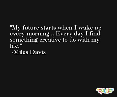 My future starts when I wake up every morning... Every day I find something creative to do with my life. -Miles Davis
