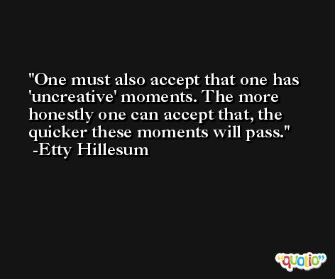 One must also accept that one has 'uncreative' moments. The more honestly one can accept that, the quicker these moments will pass. -Etty Hillesum
