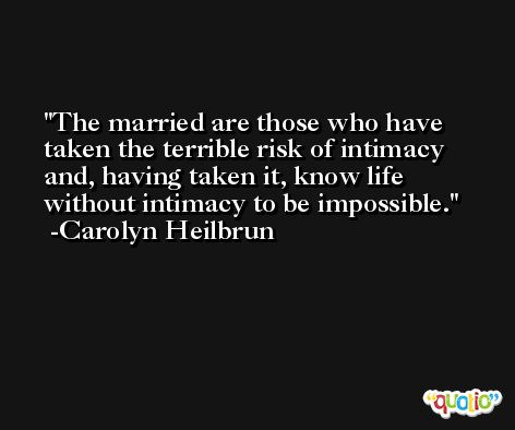 The married are those who have taken the terrible risk of intimacy and, having taken it, know life without intimacy to be impossible. -Carolyn Heilbrun