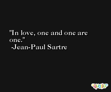 In love, one and one are one. -Jean-Paul Sartre