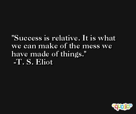 Success is relative. It is what we can make of the mess we have made of things. -T. S. Eliot