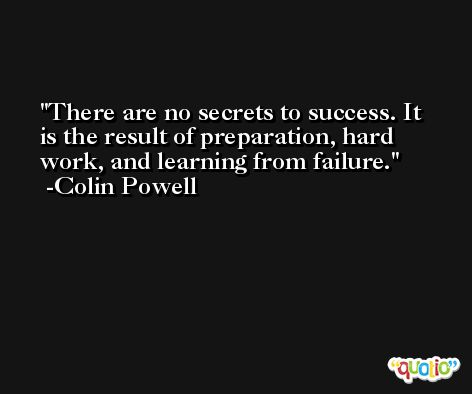 There are no secrets to success. It is the result of preparation, hard work, and learning from failure. -Colin Powell