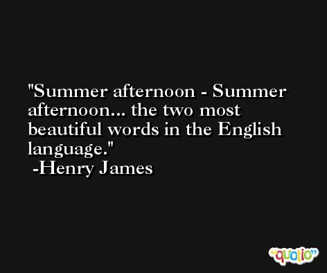 Summer afternoon - Summer afternoon... the two most beautiful words in the English language. -Henry James