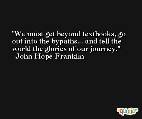 We must get beyond textbooks, go out into the bypaths... and tell the world the glories of our journey. -John Hope Franklin