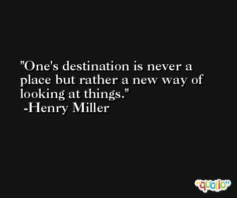 One's destination is never a place but rather a new way of looking at things. -Henry Miller