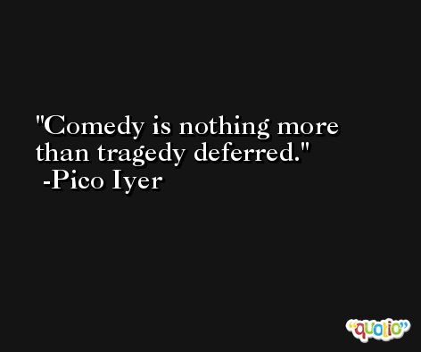 Comedy is nothing more than tragedy deferred. -Pico Iyer