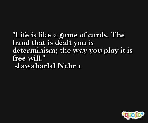 Life is like a game of cards. The hand that is dealt you is determinism; the way you play it is free will. -Jawaharlal Nehru