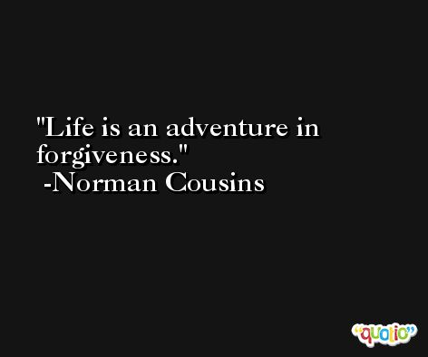 Life is an adventure in forgiveness. -Norman Cousins