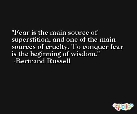 Fear is the main source of superstition, and one of the main sources of cruelty. To conquer fear is the beginning of wisdom. -Bertrand Russell