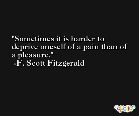 Sometimes it is harder to deprive oneself of a pain than of a pleasure. -F. Scott Fitzgerald
