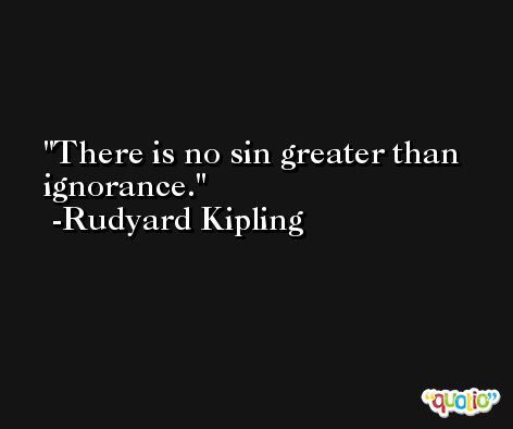 There is no sin greater than ignorance. -Rudyard Kipling
