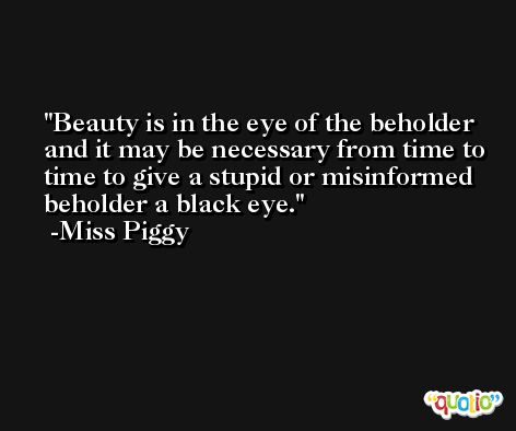 Beauty is in the eye of the beholder and it may be necessary from time to time to give a stupid or misinformed beholder a black eye. -Miss Piggy