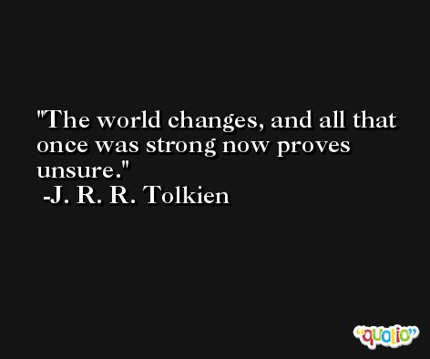 The world changes, and all that once was strong now proves unsure. -J. R. R. Tolkien
