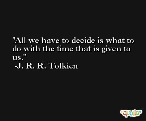 All we have to decide is what to do with the time that is given to us. -J. R. R. Tolkien