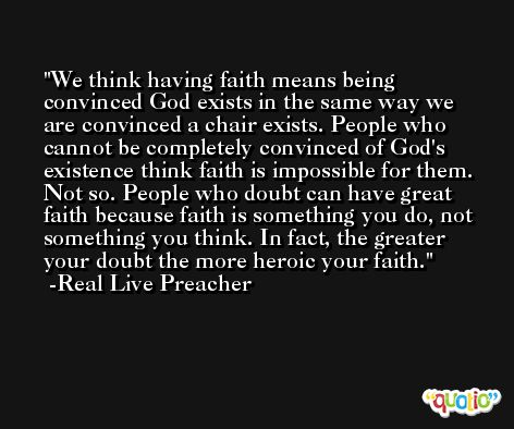 We think having faith means being convinced God exists in the same way we are convinced a chair exists. People who cannot be completely convinced of God's existence think faith is impossible for them. Not so. People who doubt can have great faith because faith is something you do, not something you think. In fact, the greater your doubt the more heroic your faith. -Real Live Preacher