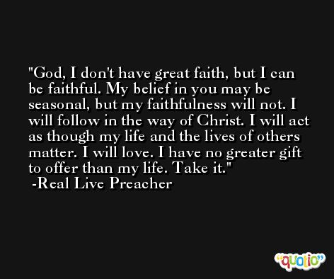 God, I don't have great faith, but I can be faithful. My belief in you may be seasonal, but my faithfulness will not. I will follow in the way of Christ. I will act as though my life and the lives of others matter. I will love. I have no greater gift to offer than my life. Take it. -Real Live Preacher