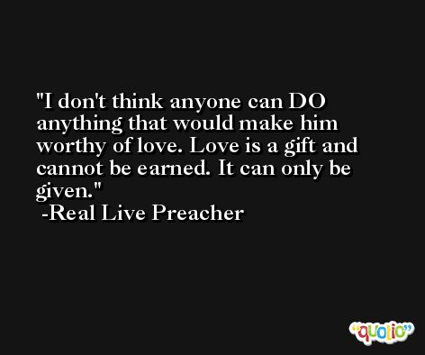I don't think anyone can DO anything that would make him worthy of love. Love is a gift and cannot be earned. It can only be given. -Real Live Preacher