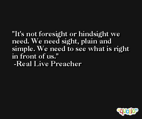 It's not foresight or hindsight we need. We need sight, plain and simple. We need to see what is right in front of us. -Real Live Preacher