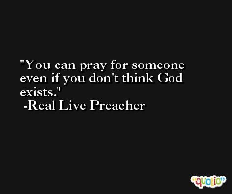 You can pray for someone even if you don't think God exists. -Real Live Preacher