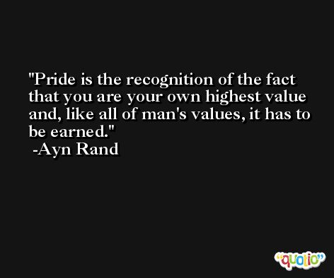Pride is the recognition of the fact that you are your own highest value and, like all of man's values, it has to be earned. -Ayn Rand