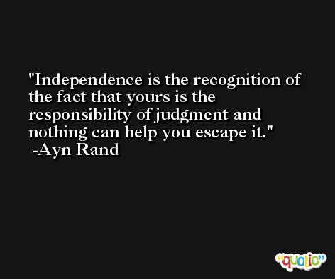 Independence is the recognition of the fact that yours is the responsibility of judgment and nothing can help you escape it. -Ayn Rand