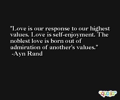 Love is our response to our highest values. Love is self-enjoyment. The noblest love is born out of admiration of another's values. -Ayn Rand
