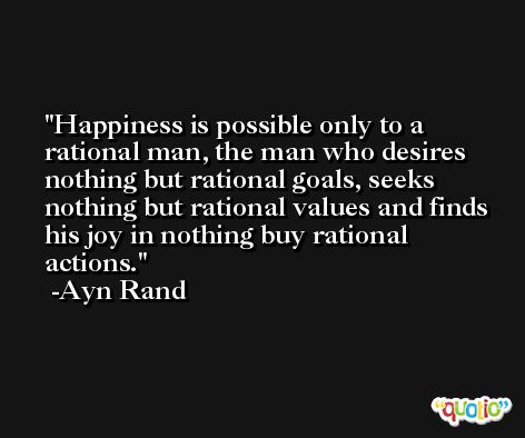 Happiness is possible only to a rational man, the man who desires nothing but rational goals, seeks nothing but rational values and finds his joy in nothing buy rational actions. -Ayn Rand