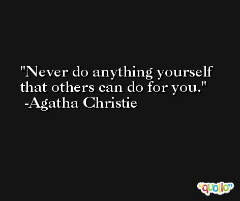 Never do anything yourself that others can do for you. -Agatha Christie