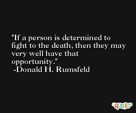If a person is determined to fight to the death, then they may very well have that opportunity. -Donald H. Rumsfeld
