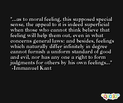 ...as to moral feeling, this supposed special sense, the appeal to it is indeed superficial when those who cannot think believe that feeling will help them out, even in what concerns general laws: and besides, feelings which naturally differ infinitely in degree cannot furnish a uniform standard of good and evil, nor has any one a right to form judgments for others by his own feelings... -Immanuel Kant