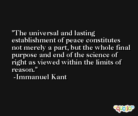The universal and lasting establishment of peace constitutes not merely a part, but the whole final purpose and end of the science of right as viewed within the limits of reason. -Immanuel Kant