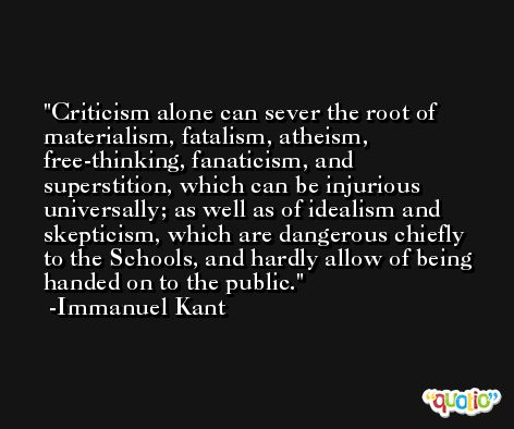 Criticism alone can sever the root of materialism, fatalism, atheism, free-thinking, fanaticism, and superstition, which can be injurious universally; as well as of idealism and skepticism, which are dangerous chiefly to the Schools, and hardly allow of being handed on to the public. -Immanuel Kant