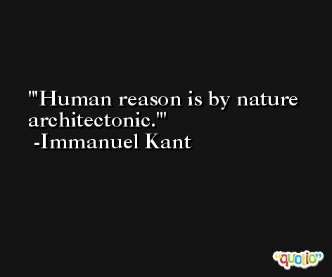 'Human reason is by nature architectonic.' -Immanuel Kant