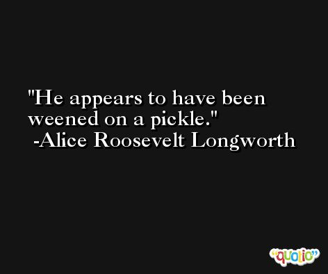 He appears to have been weened on a pickle. -Alice Roosevelt Longworth