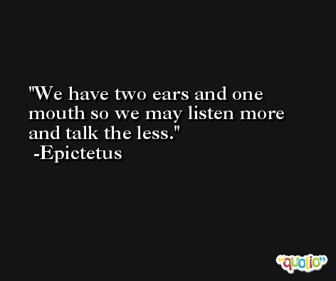 We have two ears and one mouth so we may listen more and talk the less. -Epictetus