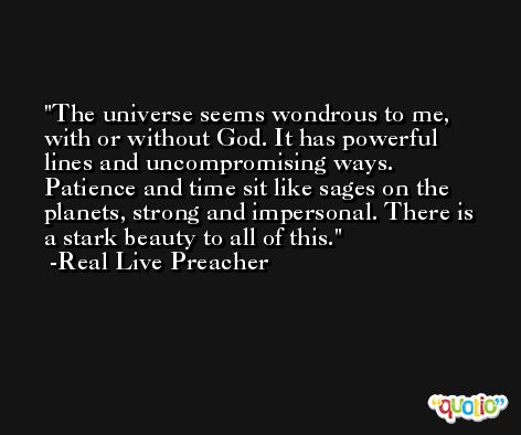 The universe seems wondrous to me, with or without God. It has powerful lines and uncompromising ways. Patience and time sit like sages on the planets, strong and impersonal. There is a stark beauty to all of this. -Real Live Preacher
