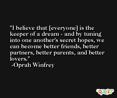 I believe that [everyone] is the keeper of a dream - and by tuning into one another's secret hopes, we can become better friends, better partners, better parents, and better lovers. -Oprah Winfrey