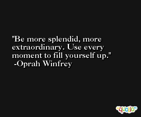 Be more splendid, more extraordinary. Use every moment to fill yourself up. -Oprah Winfrey