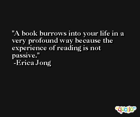 A book burrows into your life in a very profound way because the experience of reading is not passive. -Erica Jong