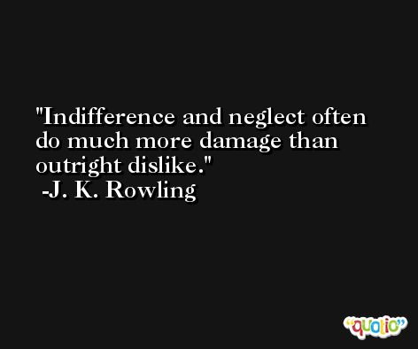 Indifference and neglect often do much more damage than outright dislike. -J. K. Rowling