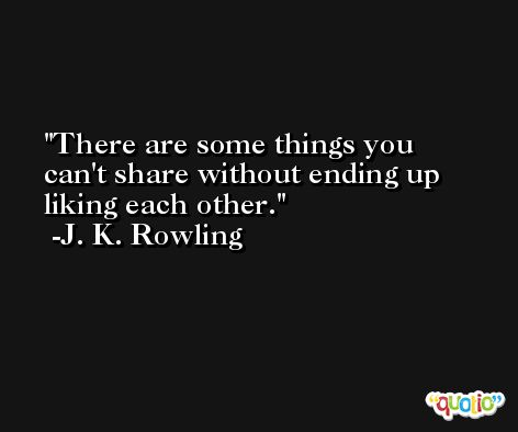 There are some things you can't share without ending up liking each other. -J. K. Rowling