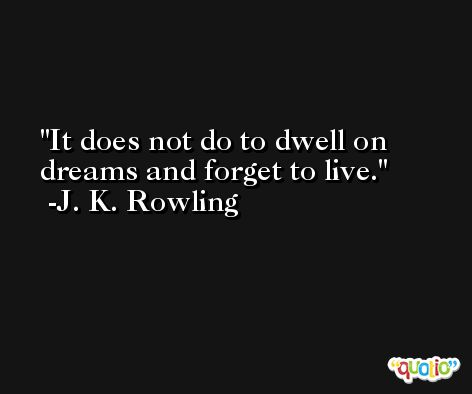 It does not do to dwell on dreams and forget to live. -J. K. Rowling
