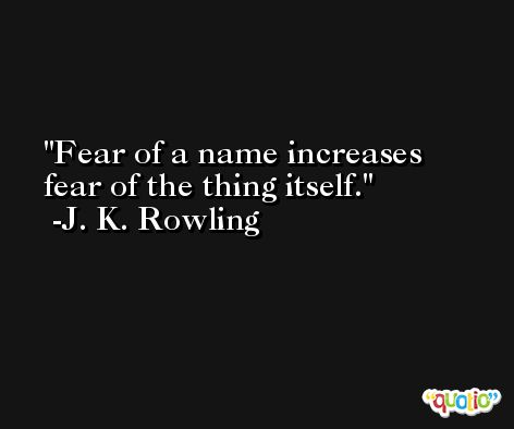 Fear of a name increases fear of the thing itself. -J. K. Rowling