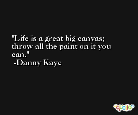 Life is a great big canvas; throw all the paint on it you can. -Danny Kaye