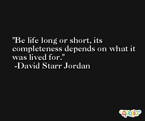 Be life long or short, its completeness depends on what it was lived for. -David Starr Jordan